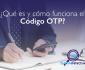 Qué es y cómo funciona el codigo OTP
